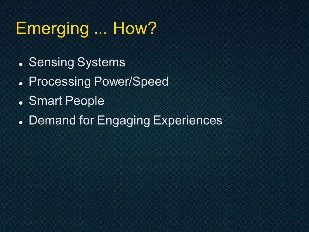 Emerging... How? Sensing Systems Processing Power/Speed Smart People Demand for Engaging Experiences