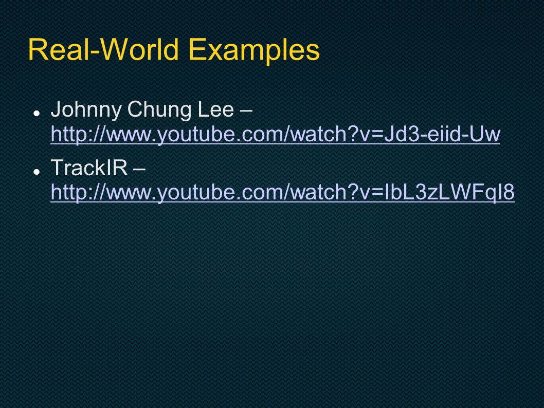 Real-World Examples Johnny Chung Lee – http://www.youtube.com/watch?v=Jd3-eiid-Uw http://www.youtube.com/watch?v=Jd3-eiid-Uw TrackIR – http://www.youtube.com/watch?v=IbL3zLWFqI8 http://www.youtube.com/watch?v=IbL3zLWFqI8