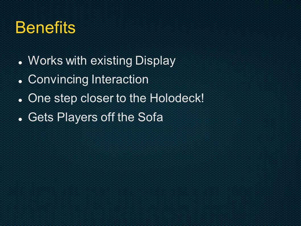 Benefits Works with existing Display Convincing Interaction One step closer to the Holodeck.