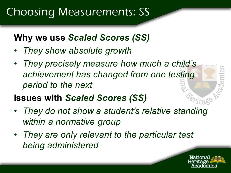 Choosing Measurements: SS Why we use Scaled Scores (SS) They show absolute growth They precisely measure how much a childs achievement has changed fro
