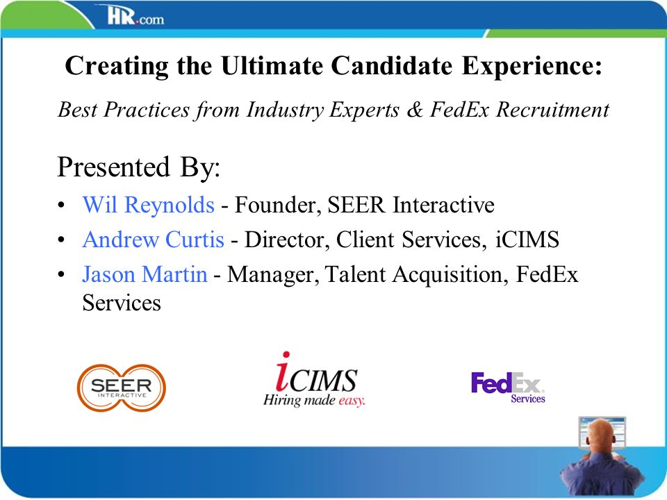 Creating the Ultimate Candidate Experience: Best Practices from Industry Experts & FedEx Recruitment Presented By: Wil Reynolds - Founder, SEER Intera