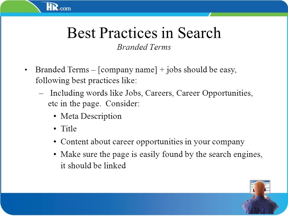 Best Practices in Search Branded Terms Branded Terms – [company name] + jobs should be easy, following best practices like: – Including words like Job