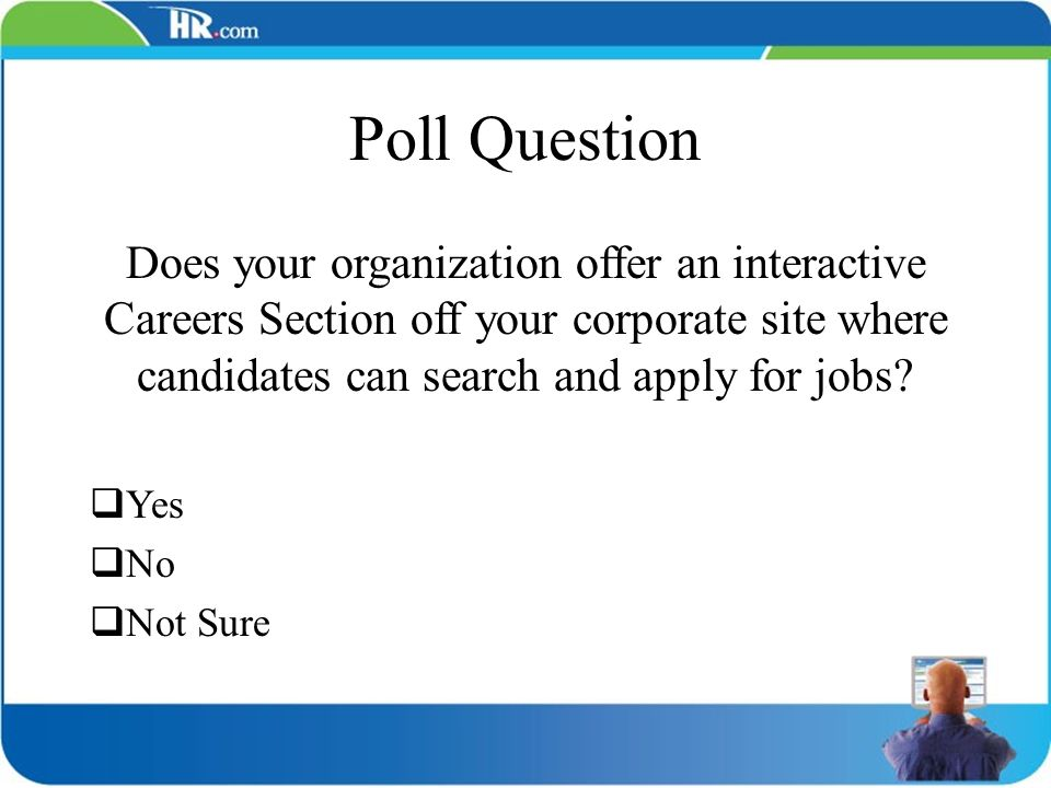 Poll Question Does your organization offer an interactive Careers Section off your corporate site where candidates can search and apply for jobs? Yes