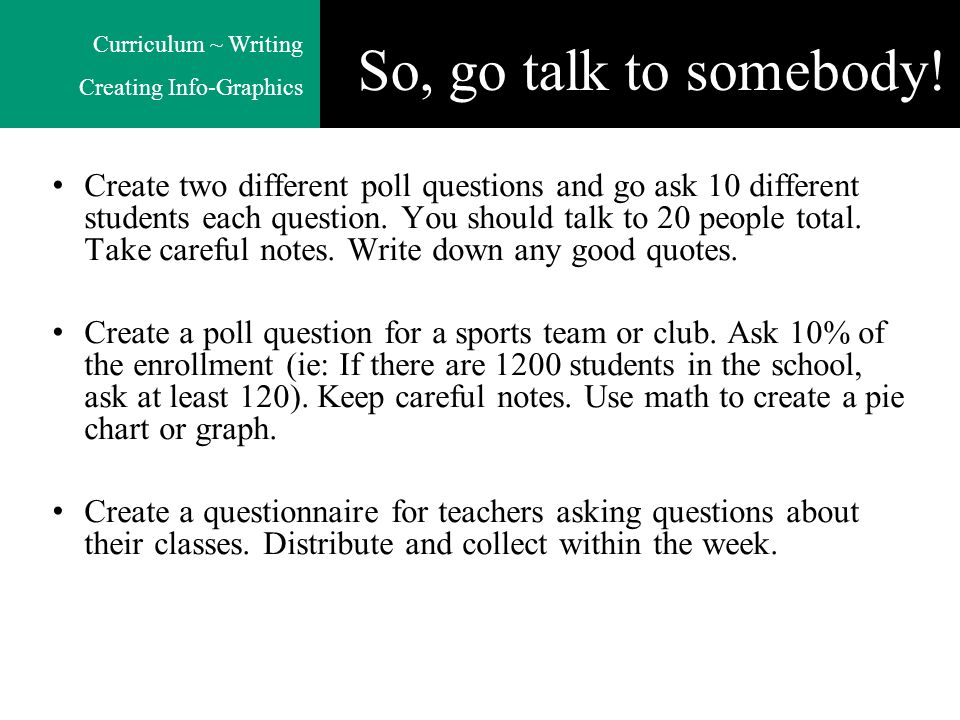 Curriculum ~ Writing Creating Info-Graphics So, go talk to somebody! Create two different poll questions and go ask 10 different students each questio