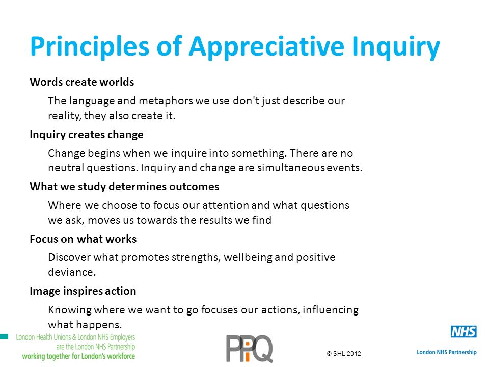 © SHL 2012 Principles of Appreciative Inquiry Words create worlds The language and metaphors we use don t just describe our reality, they also create it.