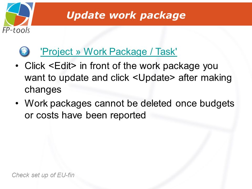 Update work package Project » Work Package / Task Click in front of the work package you want to update and click after making changes Work packages cannot be deleted once budgets or costs have been reported Check set up of EU-fin