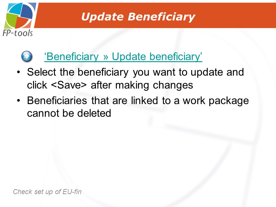 Update Beneficiary Beneficiary » Update beneficiary Select the beneficiary you want to update and click after making changes Beneficiaries that are linked to a work package cannot be deleted Check set up of EU-fin