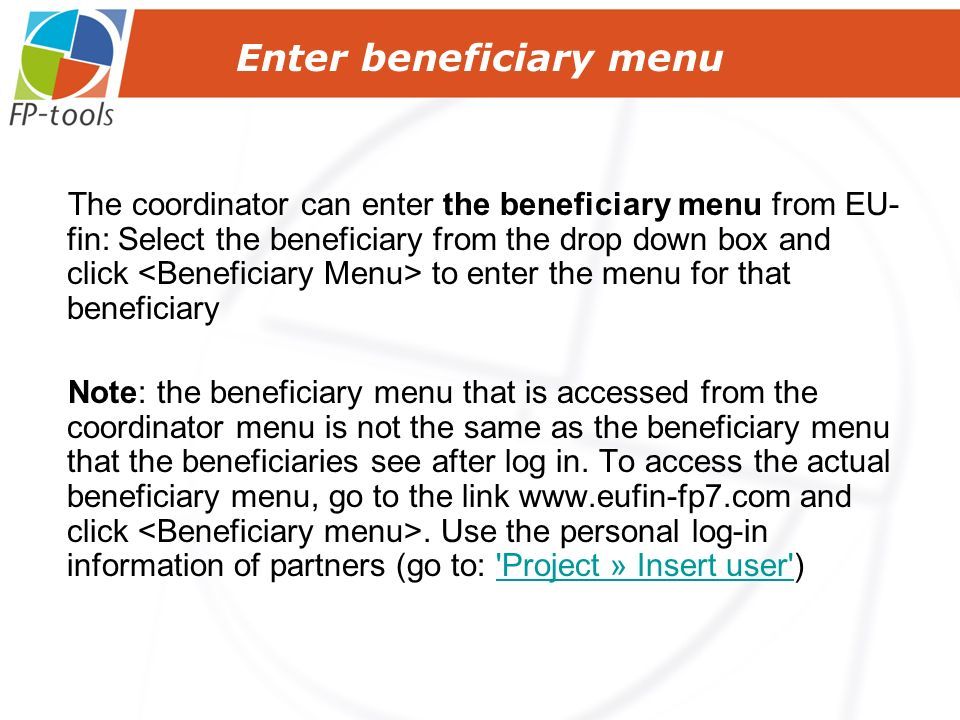 The coordinator can enter the beneficiary menu from EU- fin: Select the beneficiary from the drop down box and click to enter the menu for that beneficiary Note: the beneficiary menu that is accessed from the coordinator menu is not the same as the beneficiary menu that the beneficiaries see after log in.