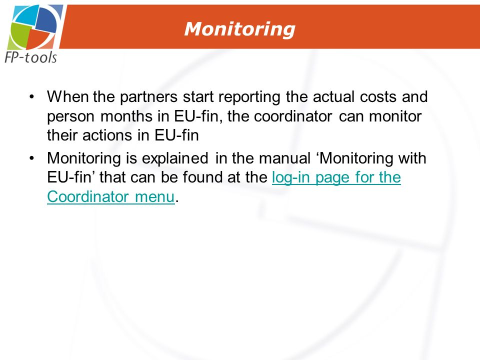 When the partners start reporting the actual costs and person months in EU-fin, the coordinator can monitor their actions in EU-fin Monitoring is explained in the manual Monitoring with EU-fin that can be found at the log-in page for the Coordinator menu.log-in page for the Coordinator menu Monitoring
