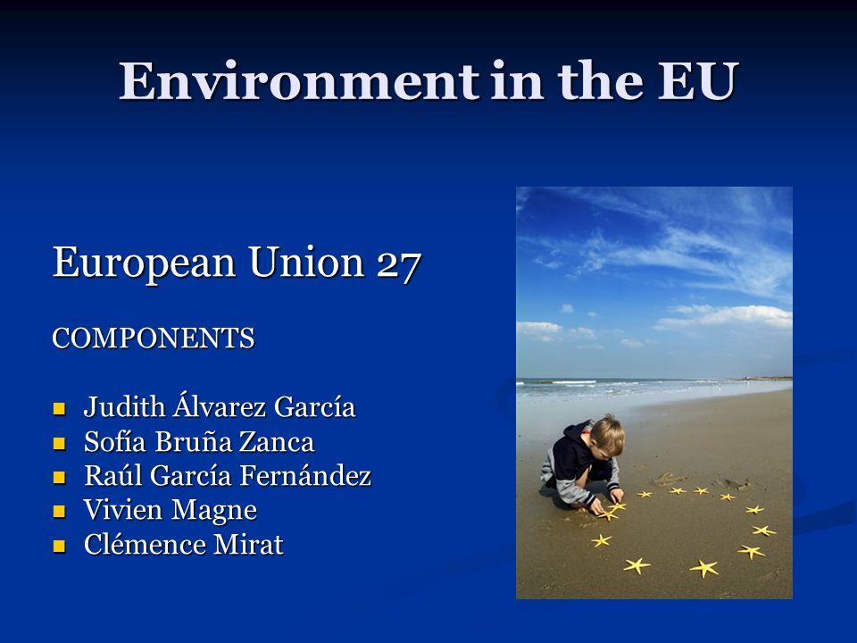 Environment in the EU European Union 27 COMPONENTS Judith Álvarez García Judith Álvarez García Sofía Bruña Zanca Sofía Bruña Zanca Raúl García Fernández Raúl García Fernández Vivien Magne Vivien Magne Clémence Mirat Clémence Mirat