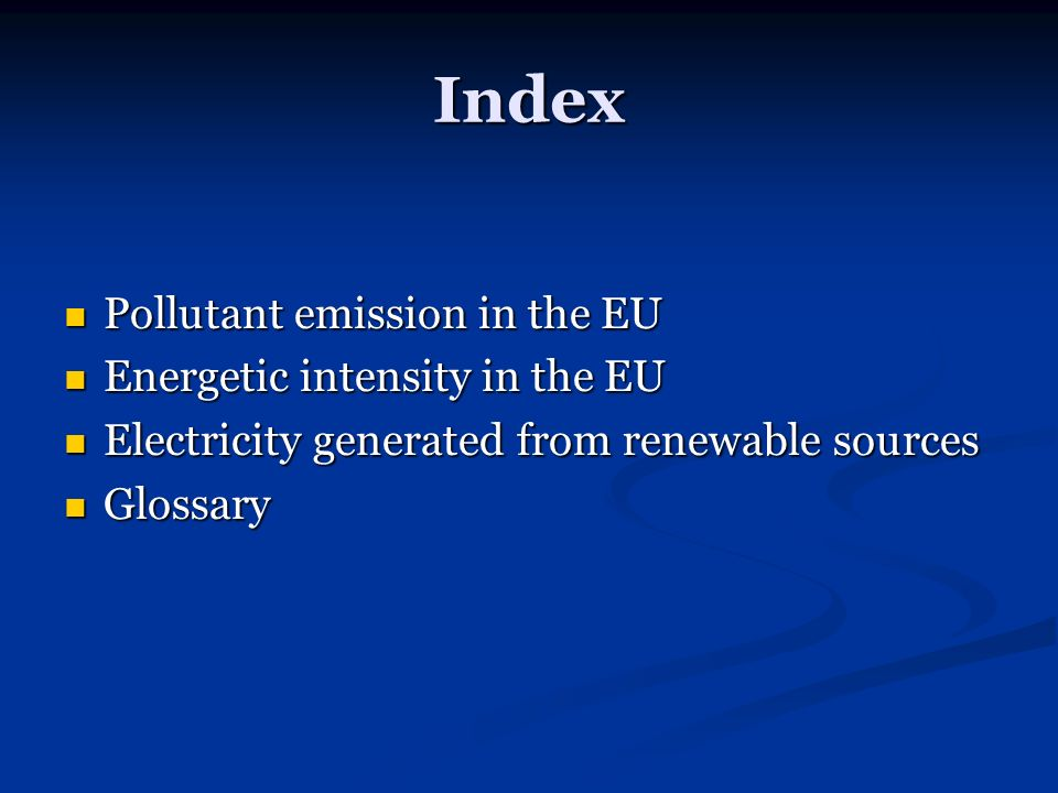 Index Pollutant emission in the EU Pollutant emission in the EU Energetic intensity in the EU Energetic intensity in the EU Electricity generated from renewable sources Electricity generated from renewable sources Glossary Glossary
