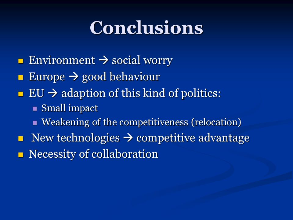 Conclusions Environment social worry Environment social worry Europe good behaviour Europe good behaviour EU adaption of this kind of politics: EU adaption of this kind of politics: Small impact Small impact Weakening of the competitiveness (relocation) Weakening of the competitiveness (relocation) New technologies competitive advantage New technologies competitive advantage Necessity of collaboration Necessity of collaboration