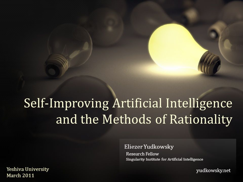 Eliezer Yudkowsky yudkowsky.net Eliezer Yudkowsky Research Fellow Singularity Institute for Artificial Intelligence yudkowsky.net Yeshiva University March 2011 Self-Improving Artificial Intelligence and the Methods of Rationality