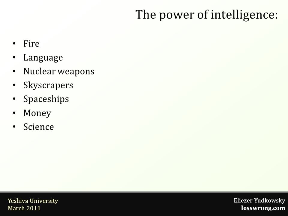 Eliezer Yudkowsky lesswrong.com Yeshiva University March 2011 The power of intelligence: Fire Language Nuclear weapons Skyscrapers Spaceships Money Sc