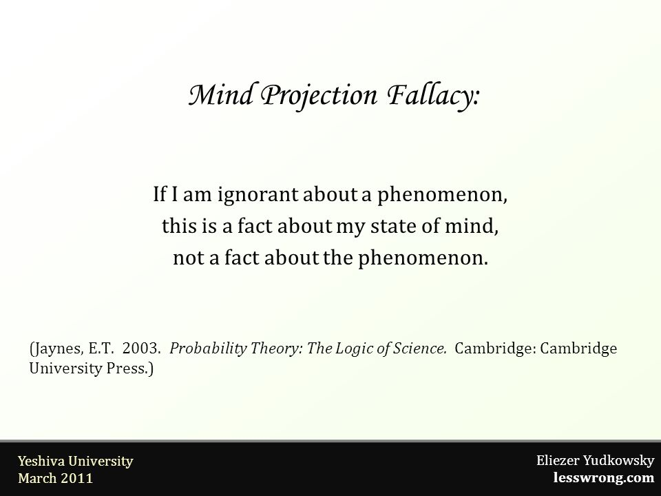 Eliezer Yudkowsky lesswrong.com Yeshiva University March 2011 Mind Projection Fallacy: If I am ignorant about a phenomenon, this is a fact about my state of mind, not a fact about the phenomenon.