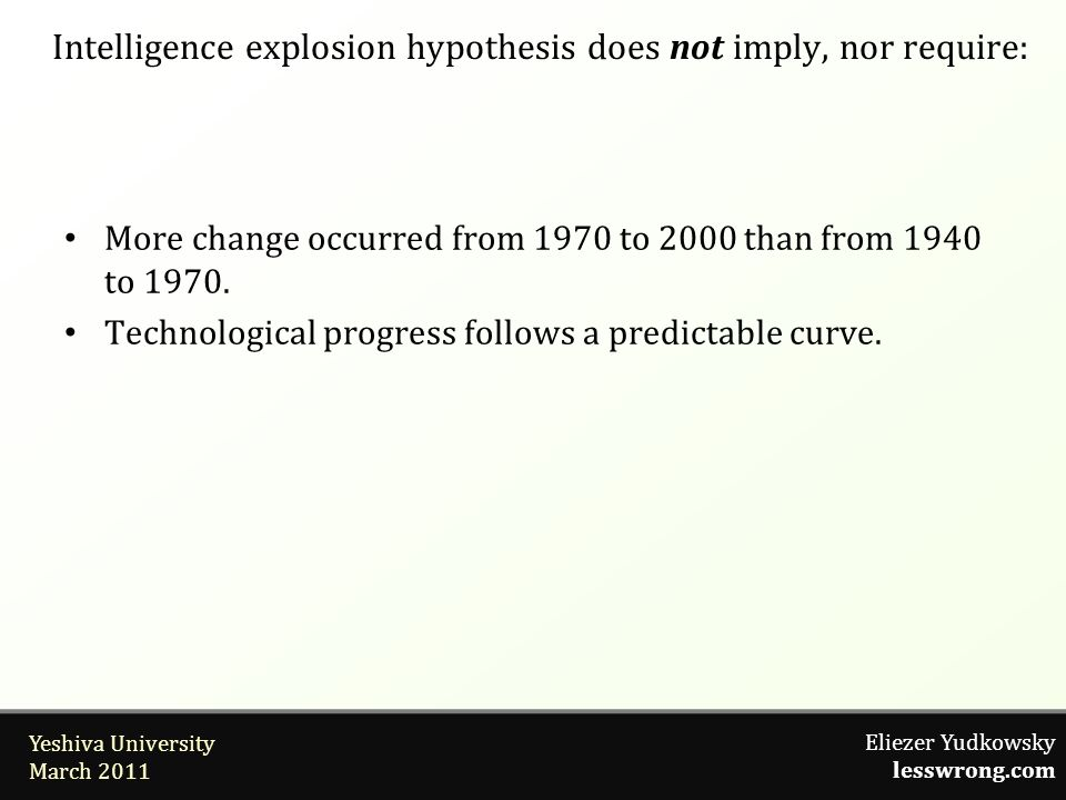 Eliezer Yudkowsky lesswrong.com Yeshiva University March 2011 Intelligence explosion hypothesis does not imply, nor require: More change occurred from 1970 to 2000 than from 1940 to 1970.