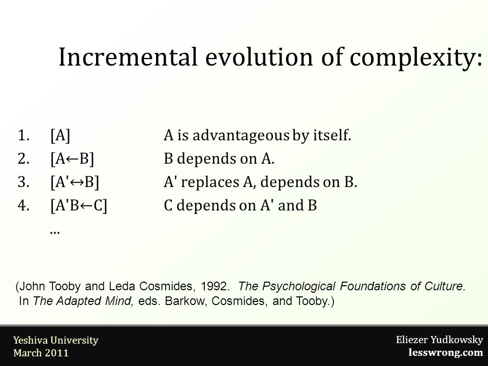 Eliezer Yudkowsky lesswrong.com Yeshiva University March 2011 Incremental evolution of complexity: 1.[A]A is advantageous by itself. 2.[AB]B depends o
