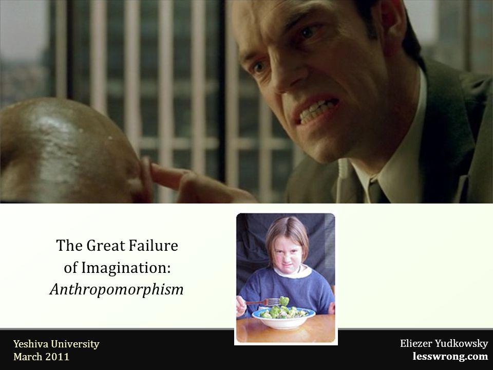 Eliezer Yudkowsky lesswrong.com Yeshiva University March 2011 The Great Failure of Imagination: Anthropomorphism