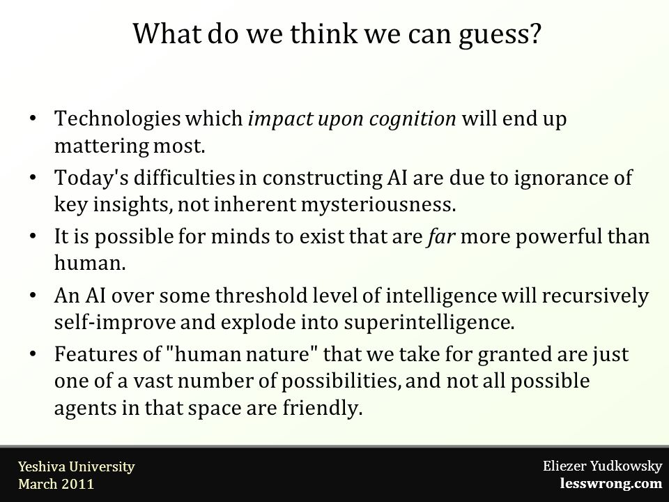 Eliezer Yudkowsky lesswrong.com Yeshiva University March 2011 What do we think we can guess? Technologies which impact upon cognition will end up matt