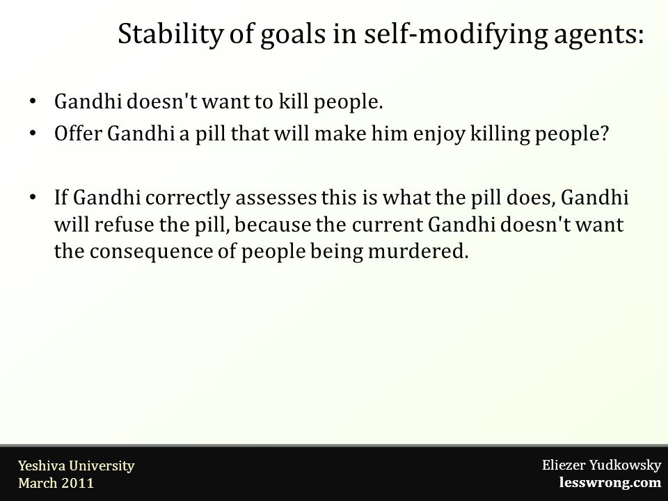 Eliezer Yudkowsky lesswrong.com Yeshiva University March 2011 Stability of goals in self-modifying agents: Gandhi doesn't want to kill people. Offer G