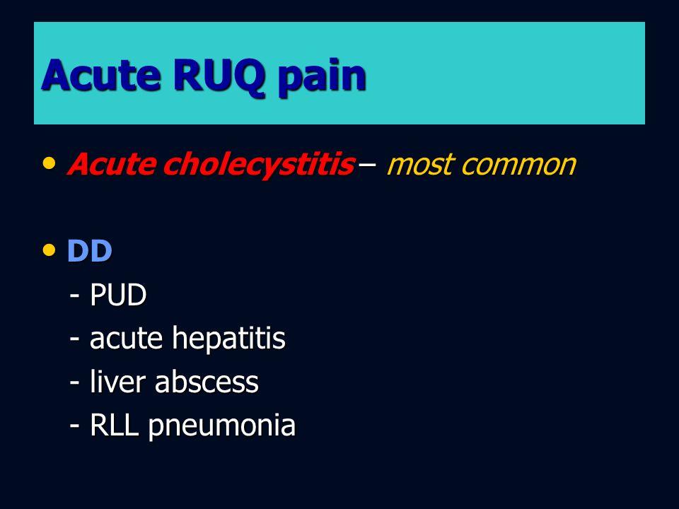 Acute RUQ pain Acute cholecystitis – most common Acute cholecystitis – most common DD DD - PUD - PUD - acute hepatitis - acute hepatitis - liver absce