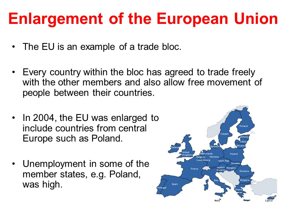 Enlargement of the European Union The EU is an example of a trade bloc.