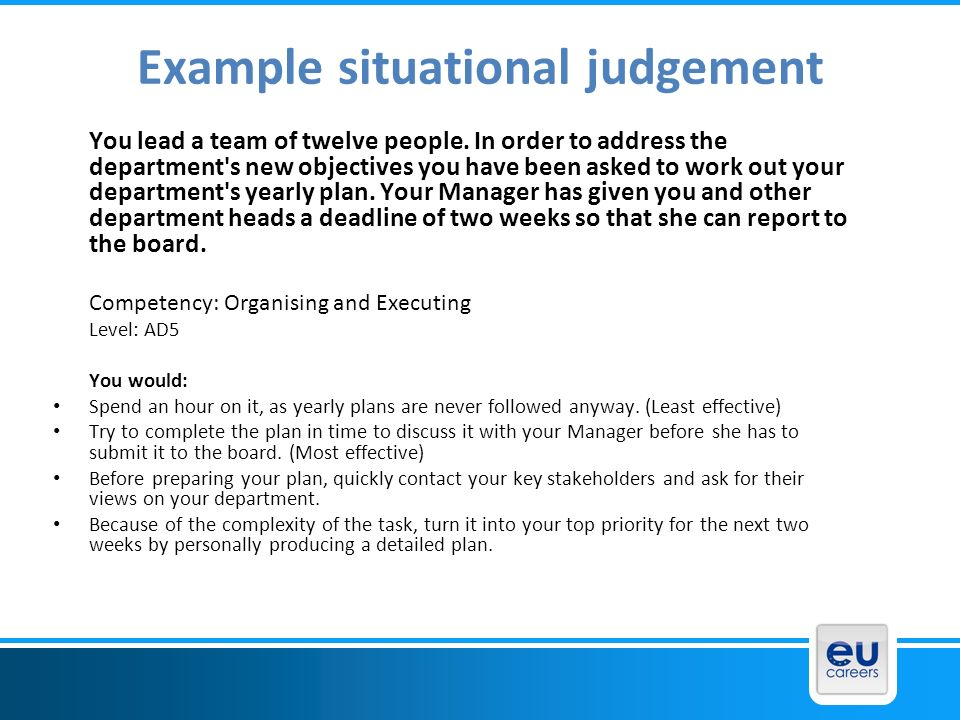 Example situational judgement You lead a team of twelve people. In order to address the department's new objectives you have been asked to work out yo