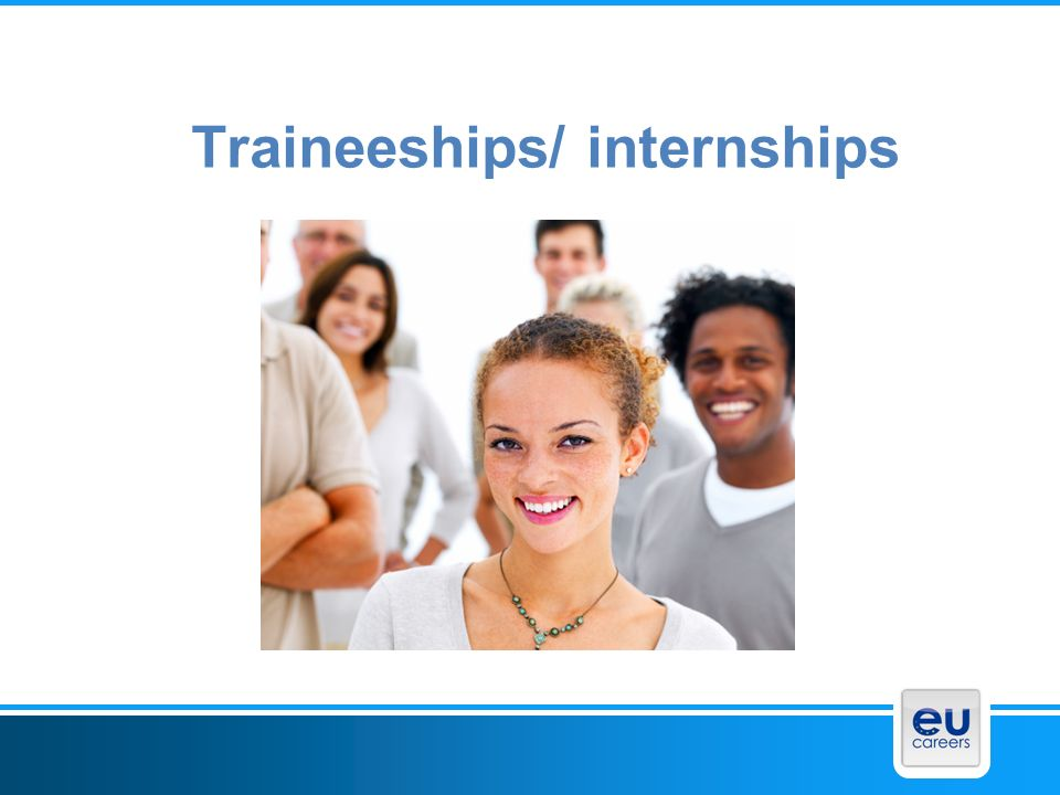 Traineeships All Institutions offer traineeships – not centralized Most trainees work in the Commission – Approx.
