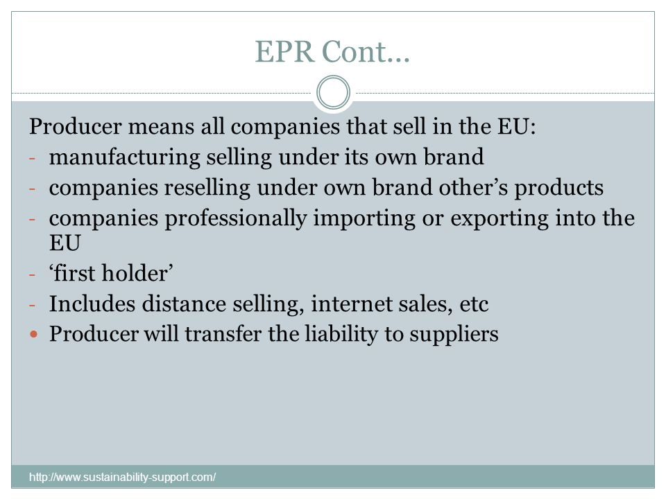 EPR Cont... Producer means all companies that sell in the EU: - manufacturing selling under its own brand - companies reselling under own brand others