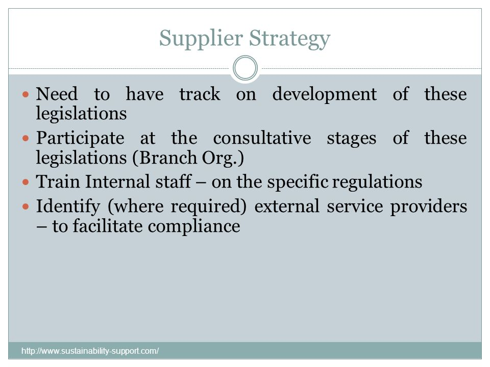 Supplier Strategy Need to have track on development of these legislations Participate at the consultative stages of these legislations (Branch Org.) T