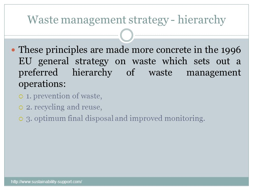 Waste management strategy - hierarchy These principles are made more concrete in the 1996 EU general strategy on waste which sets out a preferred hier