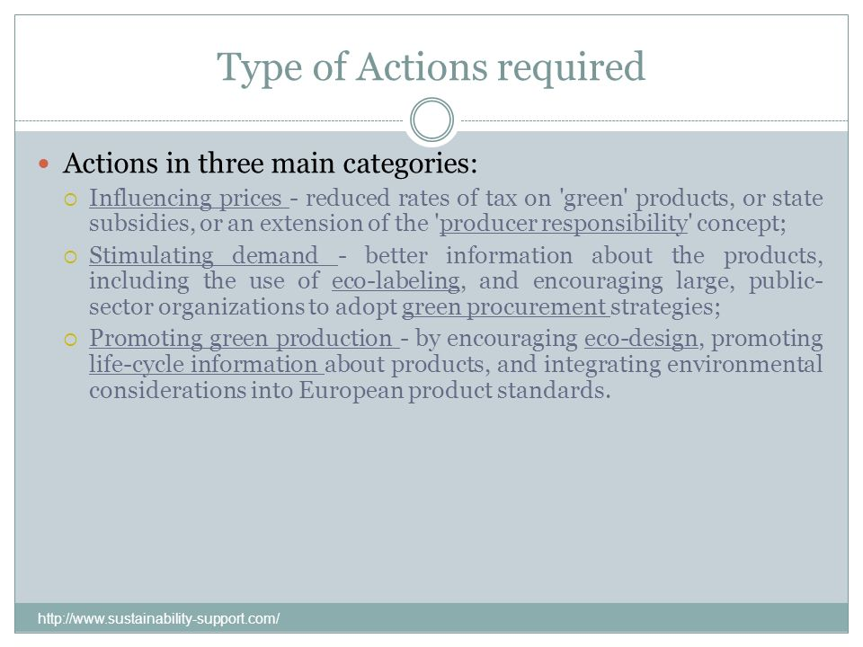 Type of Actions required Actions in three main categories: Influencing prices - reduced rates of tax on 'green' products, or state subsidies, or an ex
