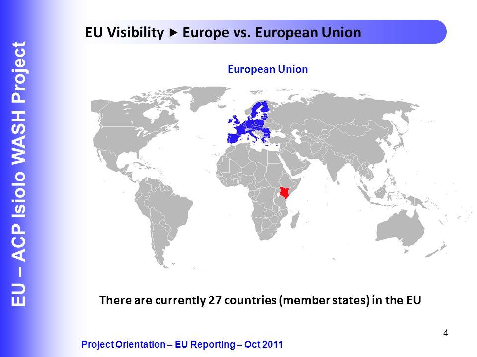 EuropeEuropean Union 4 EU – ACP Isiolo WASH Project Project Orientation – EU Reporting – Oct 2011 EU Visibility Europe vs. European Union There are cu