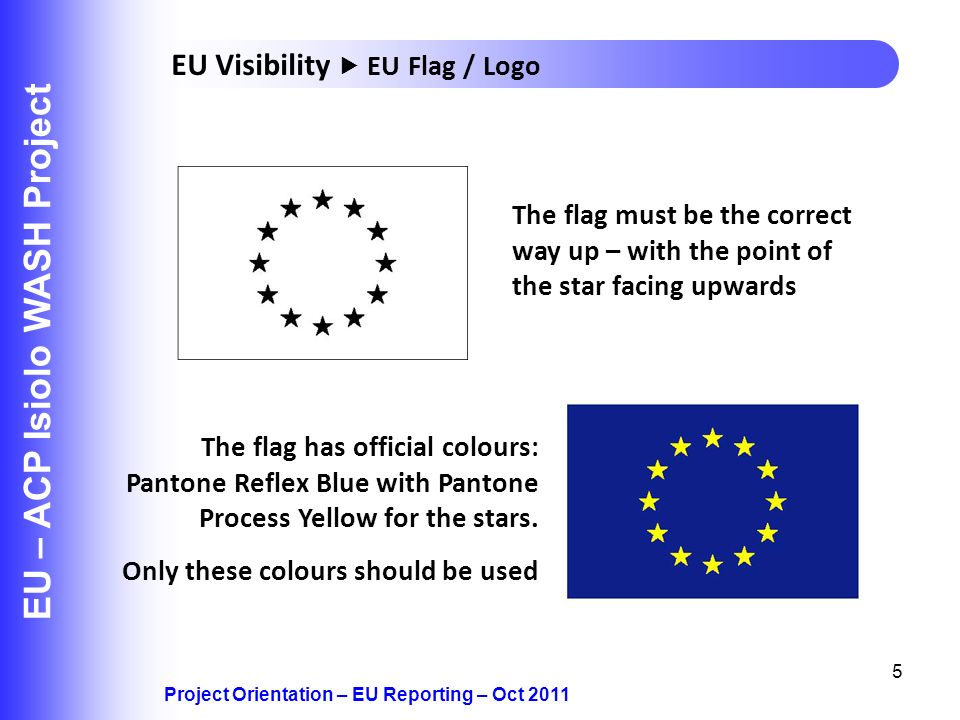 5 EU – ACP Isiolo WASH Project Project Orientation – EU Reporting – Oct 2011 EU Visibility EU Flag / Logo The flag must be the correct way up – with t