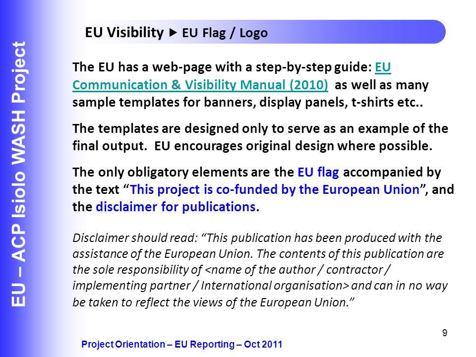 9 EU – ACP Isiolo WASH Project Project Orientation – EU Reporting – Oct 2011 EU Visibility EU Flag / Logo The EU has a web-page with a step-by-step gu