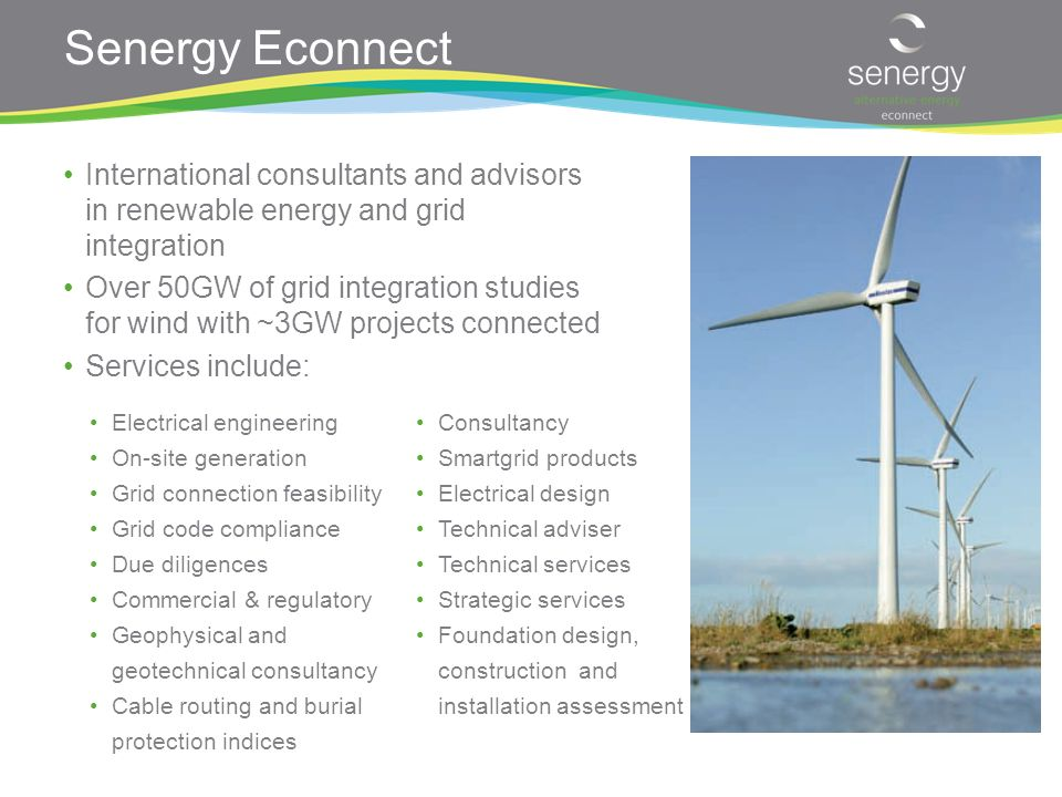 Senergy Econnect International consultants and advisors in renewable energy and grid integration Over 50GW of grid integration studies for wind with ~3GW projects connected Services include: Electrical engineering On-site generation Grid connection feasibility Grid code compliance Due diligences Commercial & regulatory Geophysical and geotechnical consultancy Cable routing and burial protection indices Consultancy Smartgrid products Electrical design Technical adviser Technical services Strategic services Foundation design, construction and installation assessment