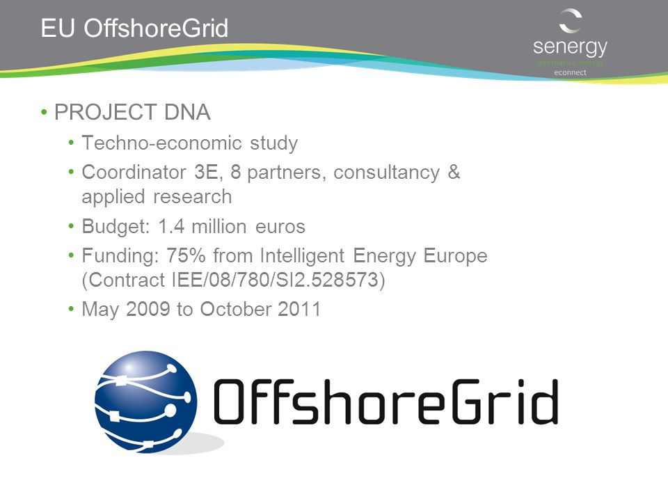 EU OffshoreGrid PROJECT DNA Techno-economic study Coordinator 3E, 8 partners, consultancy & applied research Budget: 1.4 million euros Funding: 75% from Intelligent Energy Europe (Contract IEE/08/780/SI2.528573) May 2009 to October 2011