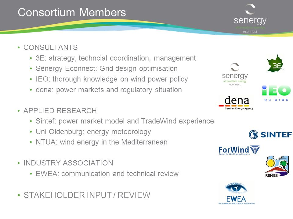 Consortium Members CONSULTANTS 3E: strategy, techncial coordination, management Senergy Econnect: Grid design optimisation IEO: thorough knowledge on wind power policy dena: power markets and regulatory situation APPLIED RESEARCH Sintef: power market model and TradeWind experience Uni Oldenburg: energy meteorology NTUA: wind energy in the Mediterranean INDUSTRY ASSOCIATION EWEA: communication and technical review STAKEHOLDER INPUT / REVIEW