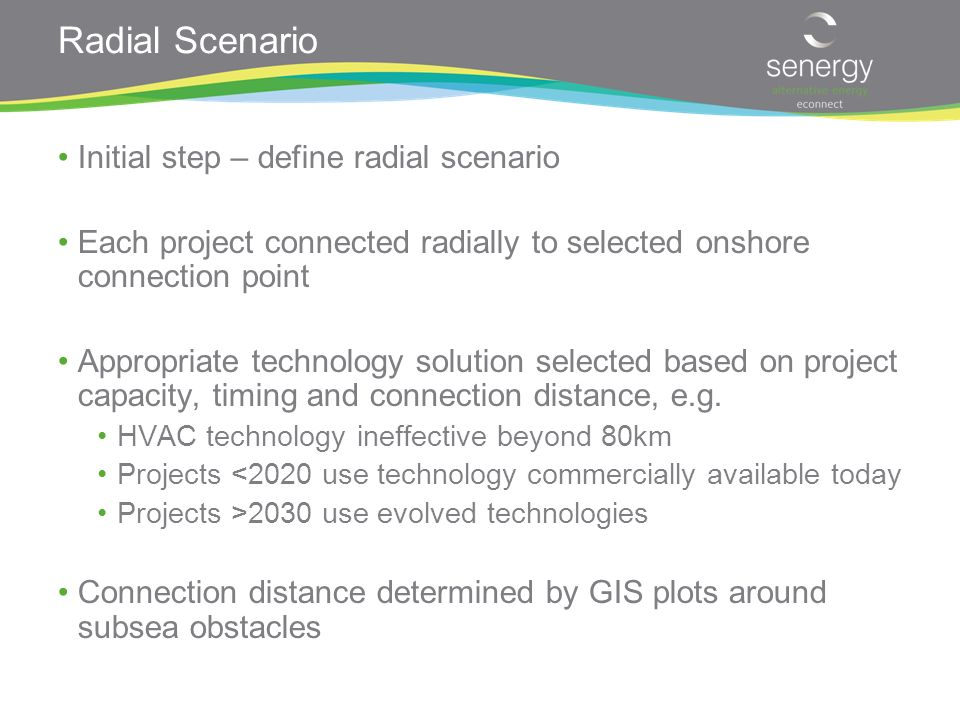 Radial Scenario Initial step – define radial scenario Each project connected radially to selected onshore connection point Appropriate technology solution selected based on project capacity, timing and connection distance, e.g.