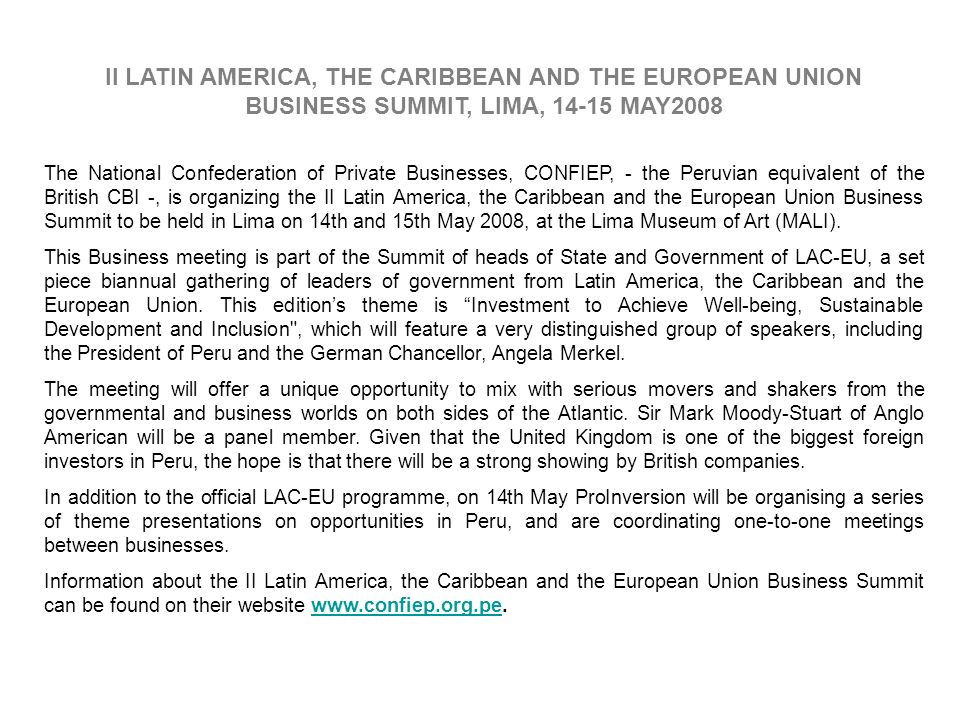 II LATIN AMERICA, THE CARIBBEAN AND THE EUROPEAN UNION BUSINESS SUMMIT, LIMA, 14-15 MAY2008 The National Confederation of Private Businesses, CONFIEP, - the Peruvian equivalent of the British CBI -, is organizing the II Latin America, the Caribbean and the European Union Business Summit to be held in Lima on 14th and 15th May 2008, at the Lima Museum of Art (MALI).
