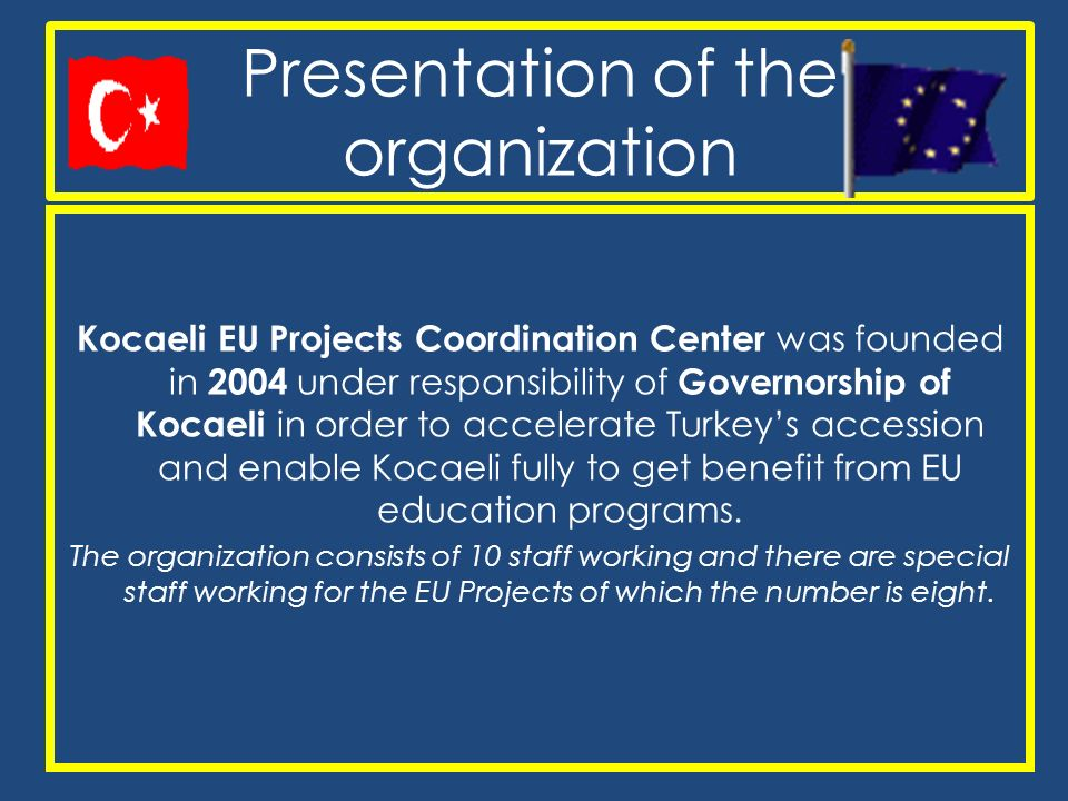 Presentation of the organization Kocaeli EU Projects Coordination Center was founded in 2004 under responsibility of Governorship of Kocaeli in order to accelerate Turkeys accession and enable Kocaeli fully to get benefit from EU education programs.