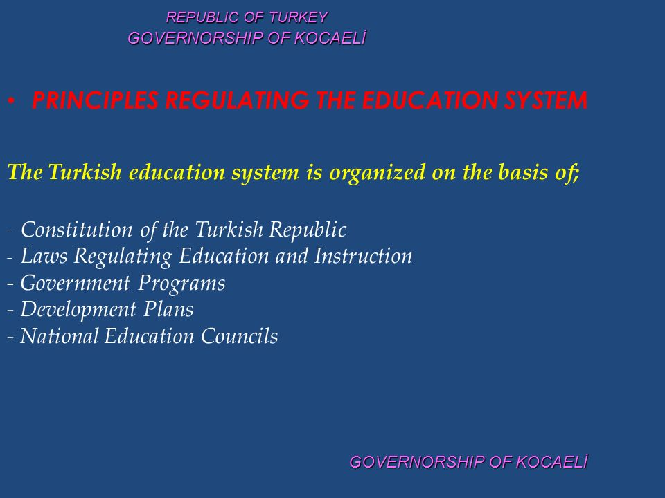 PRINCIPLES REGULATING THE EDUCATION SYSTEM The Turkish education system is organized on the basis of; - Constitution of the Turkish Republic - Laws Regulating Education and Instruction - Government Programs - Development Plans - National Education Councils REPUBLIC OF TURKEY GOVERNORSHIP OF KOCAELİ
