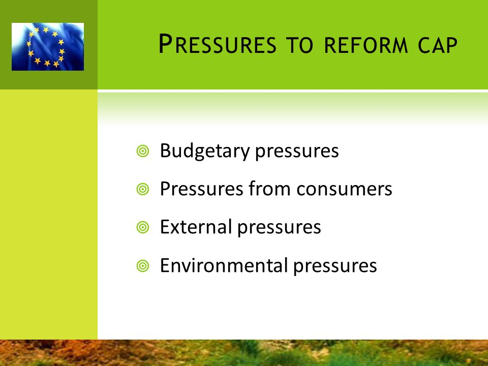 P RESSURES TO REFORM CAP Budgetary pressures Pressures from consumers External pressures Environmental pressures