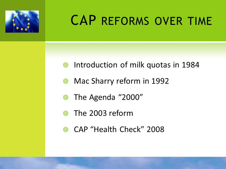 CAP REFORMS OVER TIME Introduction of milk quotas in 1984 Mac Sharry reform in 1992 The Agenda 2000 The 2003 reform CAP Health Check 2008