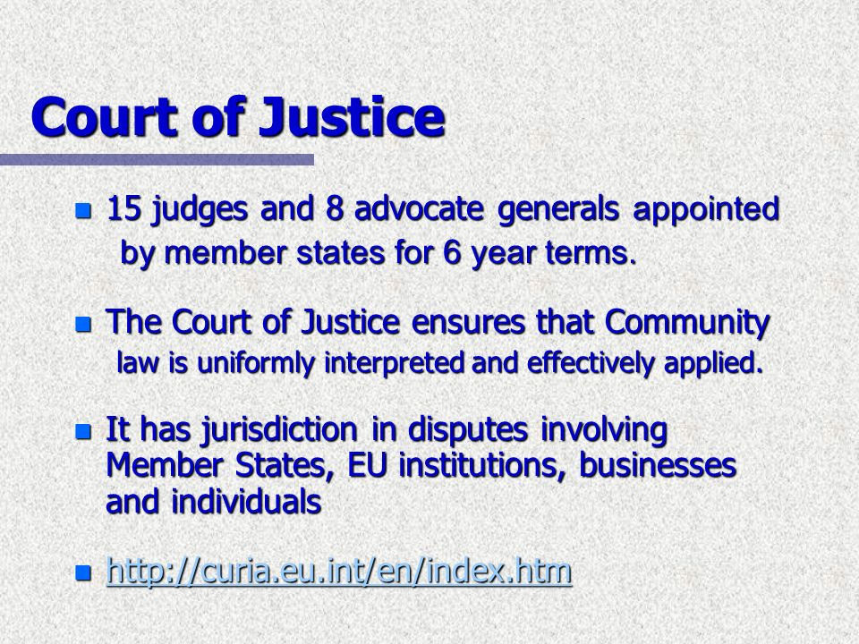 Court of Justice 15 judges and 8 advocate generals appointed 15 judges and 8 advocate generals appointed by member states for 6 year terms. by member