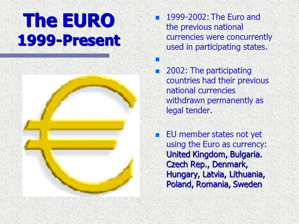 The EURO 1999-Present n 1999-2002: The Euro and the previous national currencies were concurrently used in participating states. n n 2002: The partici