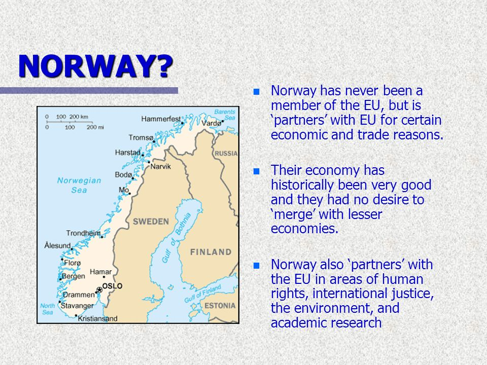 NORWAY? n Norway has never been a member of the EU, but is partners with EU for certain economic and trade reasons. n Their economy has historically b