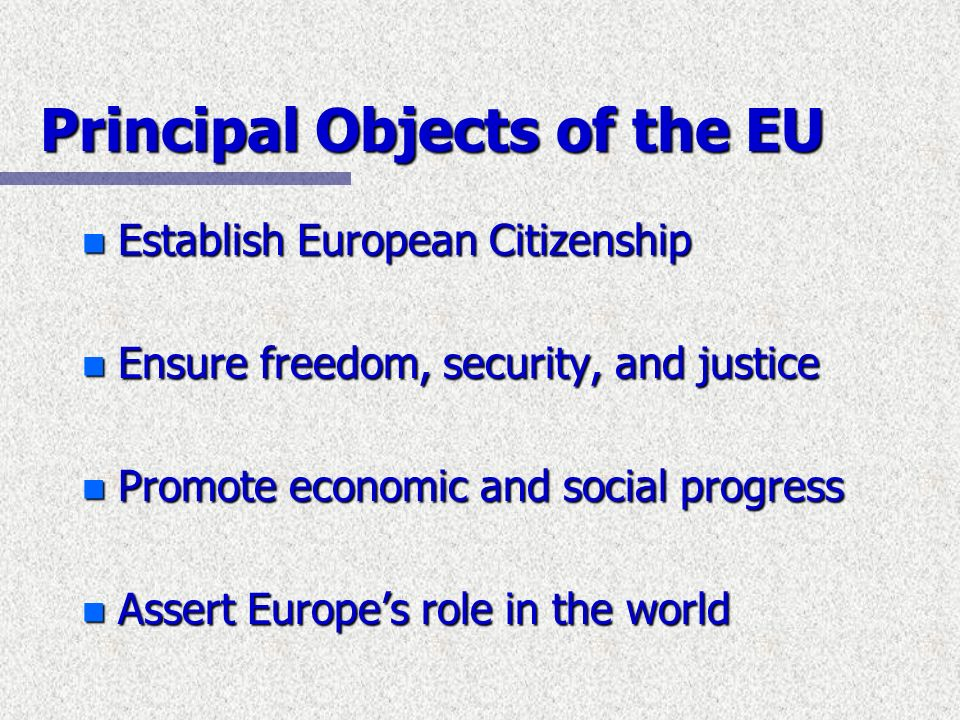 Principal Objects of the EU n Establish European Citizenship n Ensure freedom, security, and justice n Promote economic and social progress n Assert E