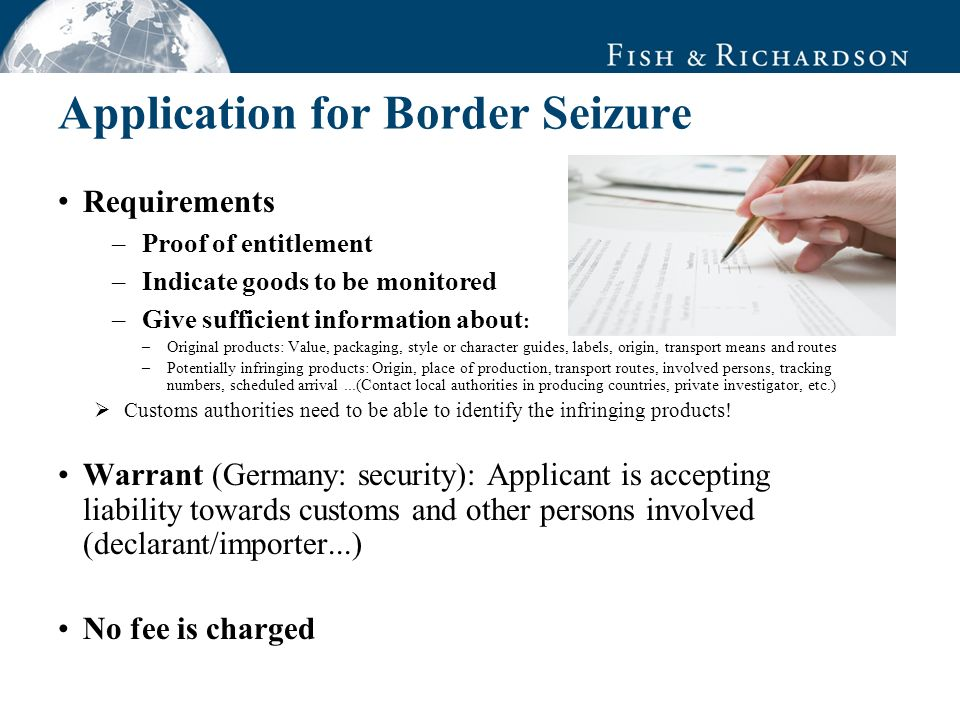 Application for Border Seizure Requirements –Proof of entitlement –Indicate goods to be monitored –Give sufficient information about : –Original products: Value, packaging, style or character guides, labels, origin, transport means and routes –Potentially infringing products: Origin, place of production, transport routes, involved persons, tracking numbers, scheduled arrival...(Contact local authorities in producing countries, private investigator, etc.) Customs authorities need to be able to identify the infringing products.