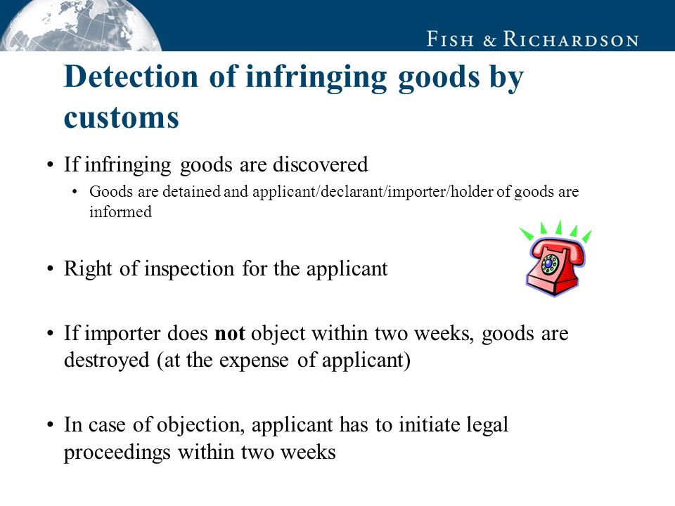 Detection of infringing goods by customs If infringing goods are discovered Goods are detained and applicant/declarant/importer/holder of goods are informed Right of inspection for the applicant If importer does not object within two weeks, goods are destroyed (at the expense of applicant) In case of objection, applicant has to initiate legal proceedings within two weeks